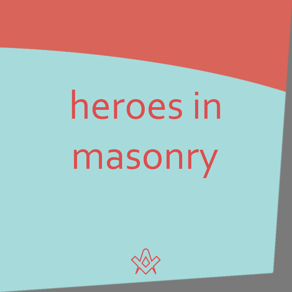 Heroes in Masonry I've heard people say that we don't have heroes