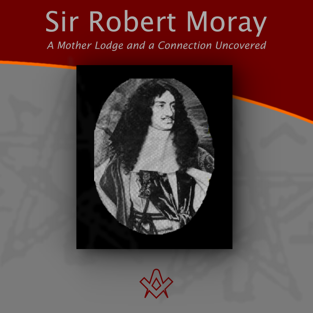 Sir Robert Moray A Mother Lodge and a Connection Uncovered
