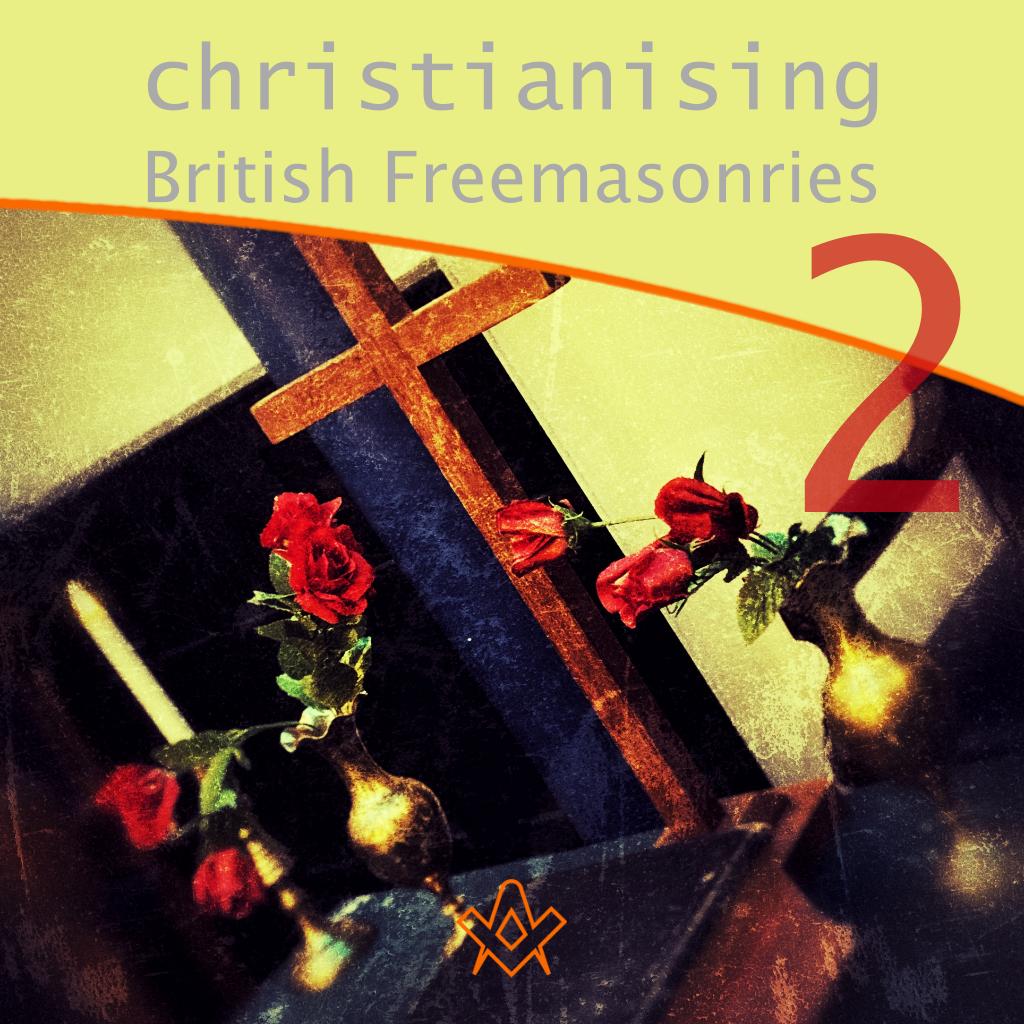 The Christianising of British Freemasonries – Part 2